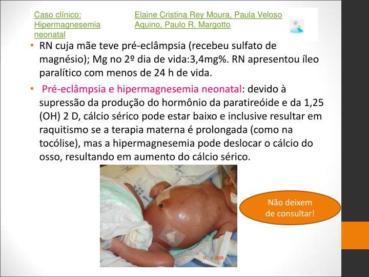 RN cuja mãe teve pré-eclâmpsia (recebeu sulfato de magnésio); Mg no 2º dia de vida:3,4mg%. RN apresentou íleo paralítico com menos de 24 h de vida.