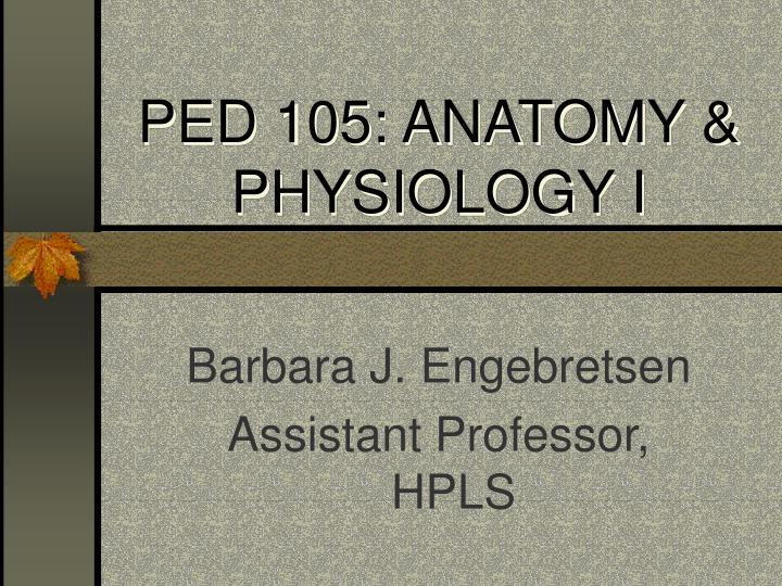 PED 105: ANATOMY & PHYSIOLOGY I