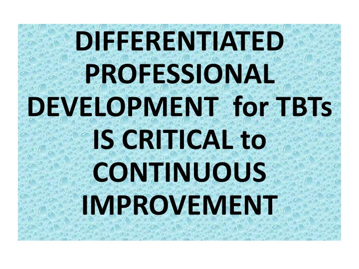 DIFFERENTIATED PROFESSIONAL DEVELOPMENT  for TBTs IS CRITICAL to CONTINUOUS IMPROVEMENT
