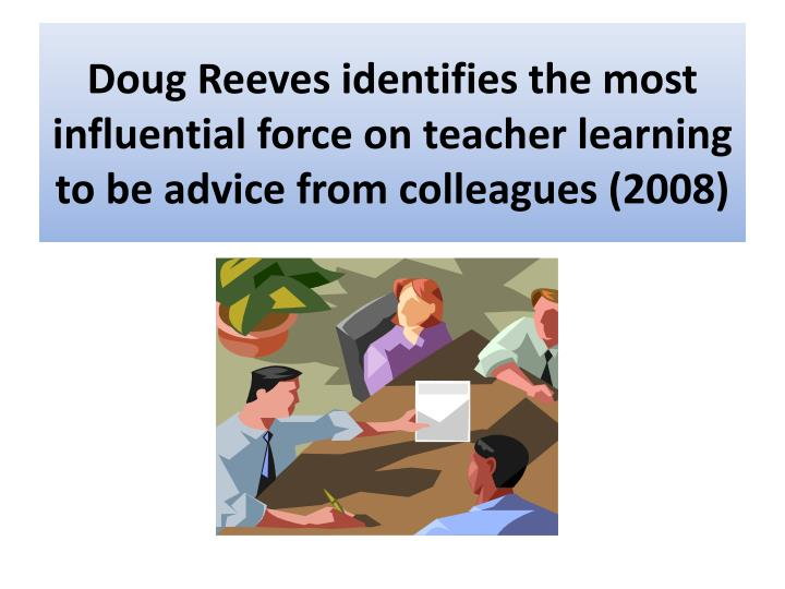 Doug Reeves identifies the most influential force on teacher learning to be advice from colleagues (2008)