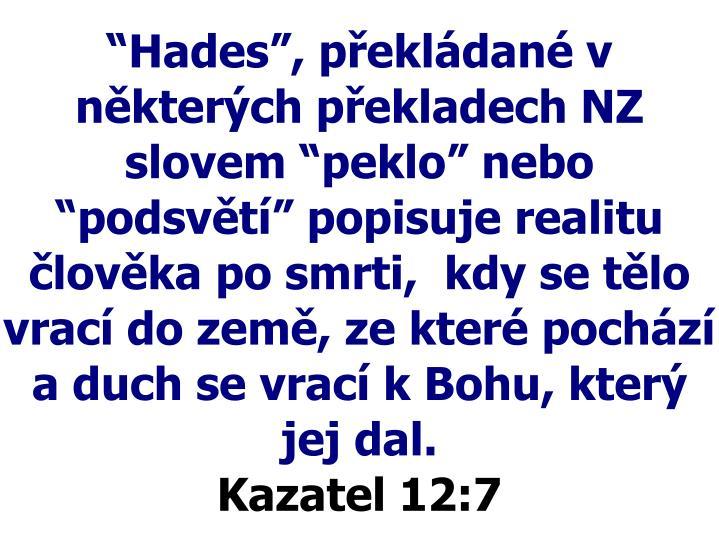 """""""Hades"""", překládané v některých překladech NZ slovem """"peklo"""" nebo """"podsvětí"""" popisuje realitu člověka po smrti,  kdy se tělo vrací do země, ze které pochází a duch se vrací k Bohu, který jej dal."""