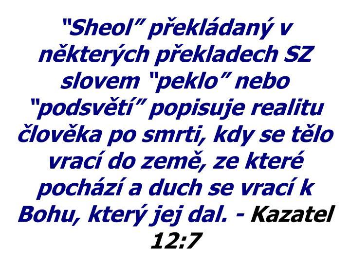 """""""Sheol"""" překládaný v některých překladech SZ slovem """"peklo"""" nebo """"podsvětí"""" popisuje realitu člověka po smrti, kdy se tělo vrací do země, ze které pochází a duch se vrací k Bohu, který jej dal. -"""
