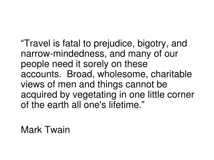"""""""Travel is fatal to prejudice, bigotry, and narrow-mindedness, and many of our people need it sorely on these accounts. Broad, wholesome, charitable views of men and things cannot be acquired by vegetating in one little corner of the earth all one's lifetime."""""""