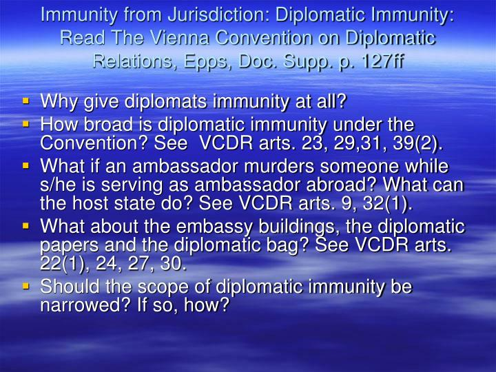 Immunity from Jurisdiction: Diplomatic Immunity: Read The Vienna Convention on Diplomatic Relations, Epps, Doc. Supp. p. 127ff