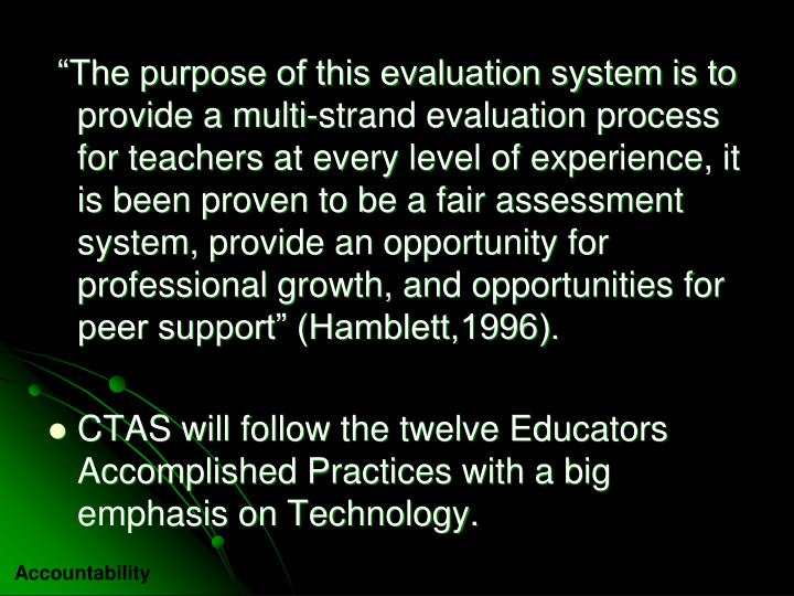 """The purpose of this evaluation system is to provide a multi-strand evaluation process for teachers at every level of experience, it is been proven to be a fair assessment system, provide an opportunity for professional growth, and opportunities for peer support"" (Hamblett,1996)."