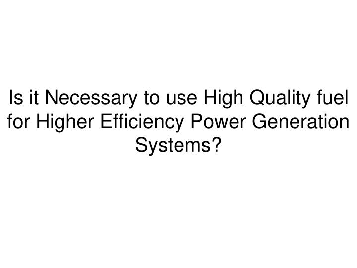 Is it Necessary to use High Quality fuel for Higher Efficiency Power Generation Systems?