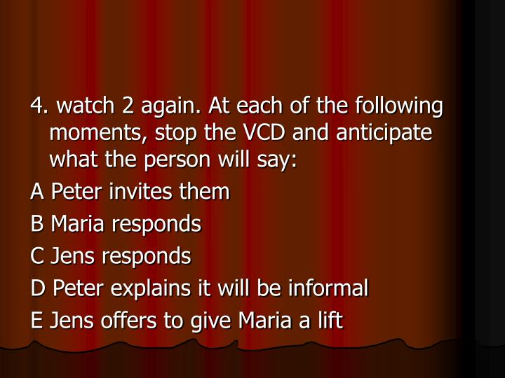 4. watch 2 again. At each of the following moments, stop the VCD and anticipate what the person will say: