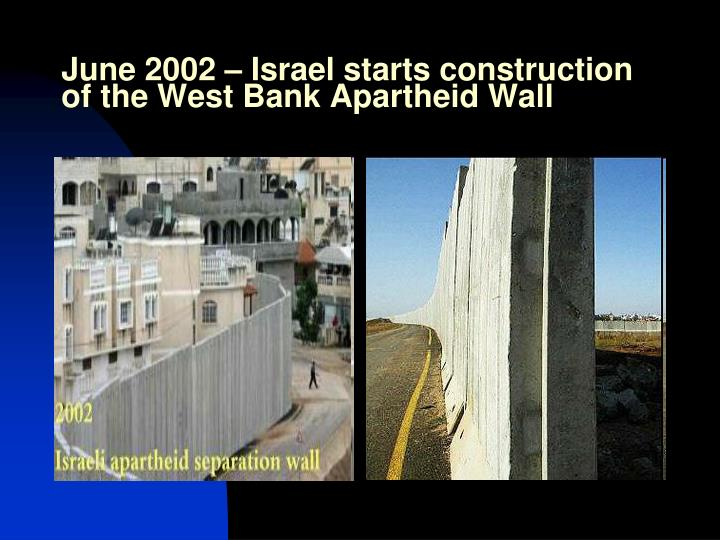June 2002 – Israel starts construction of the West Bank Apartheid Wall