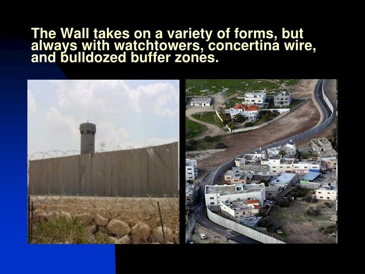 The Wall takes on a variety of forms, but always with watchtowers, concertina wire, and bulldozed buffer zones.