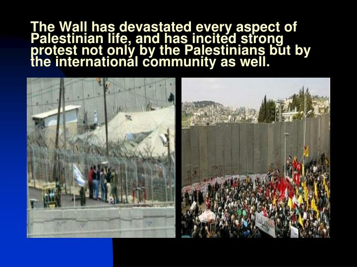 The Wall has devastated every aspect of Palestinian life, and has incited strong protest not only by the Palestinians but by the international community as well.