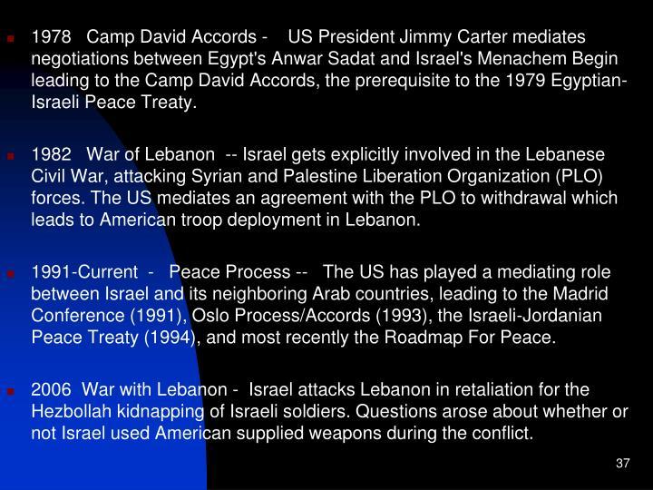 1978   Camp David Accords -    US President Jimmy Carter mediates negotiations between Egypt's Anwar Sadat and Israel's Menachem Begin leading to the Camp David Accords, the prerequisite to the 1979 Egyptian-Israeli Peace Treaty.