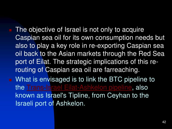 The objective of Israel is not only to acquire Caspian sea oil for its own consumption needs but also to play a key role in re-exporting Caspian sea oil back to the Asian markets through the Red Sea port of