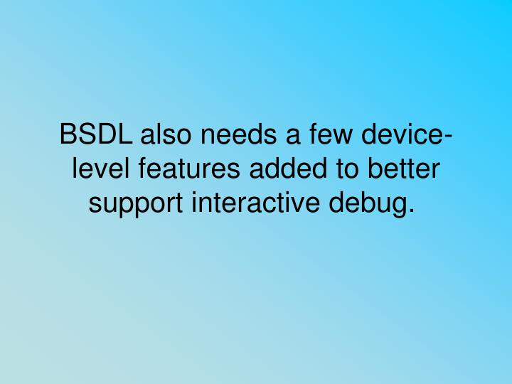 BSDL also needs a few device-level features added to better support interactive debug.