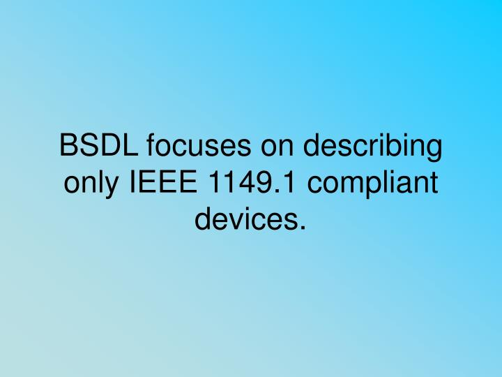 BSDL focuses on describing only IEEE 1149.1 compliant devices.