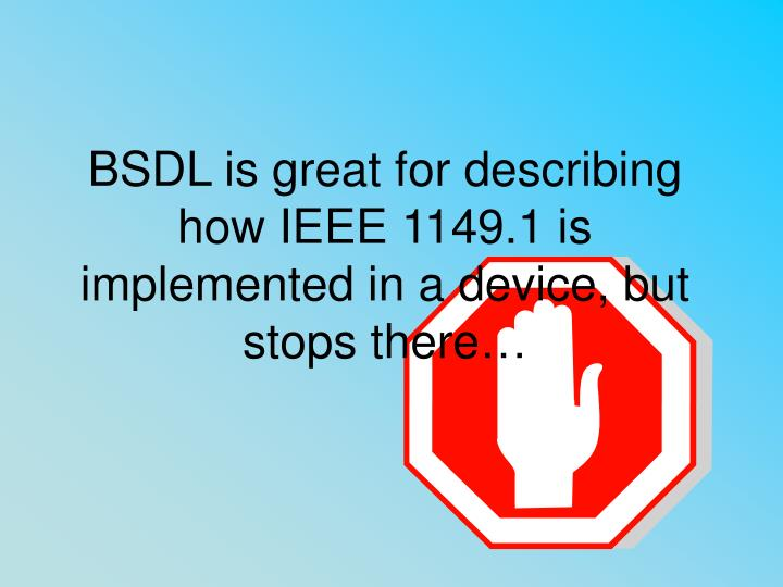 BSDL is great for describing how IEEE 1149.1 is implemented in a device, but stops there…