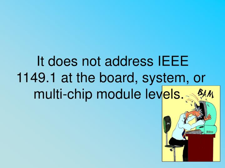 It does not address IEEE 1149.1 at the board, system, or multi-chip module levels.