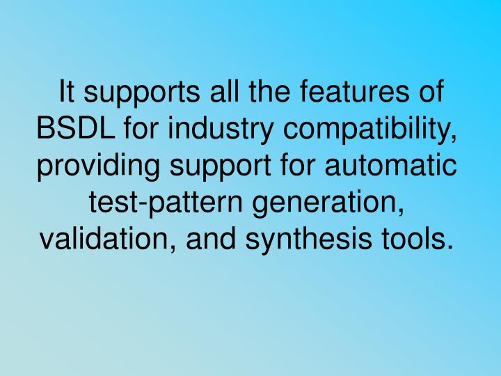 It supports all the features of BSDL for industry compatibility, providing support for automatic test-pattern generation, validation, and synthesis tools.