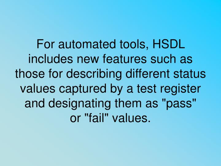"For automated tools, HSDL includes new features such as those for describing different status values captured by a test register and designating them as ""pass"""