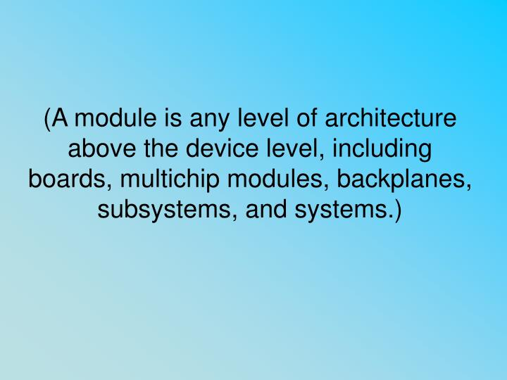 (A module is any level of architecture above the device level, including boards, multichip modules, backplanes, subsystems, and systems.)