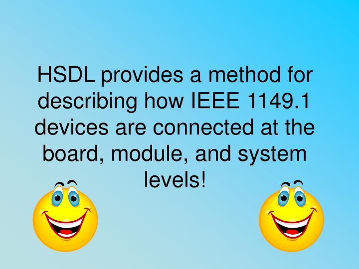 HSDL provides a method for describing how IEEE 1149.1 devices are connected at the board, module, and system levels!