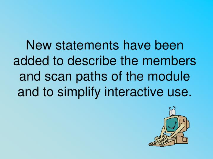 New statements have been added to describe the members and scan paths of the module and to simplify interactive use.