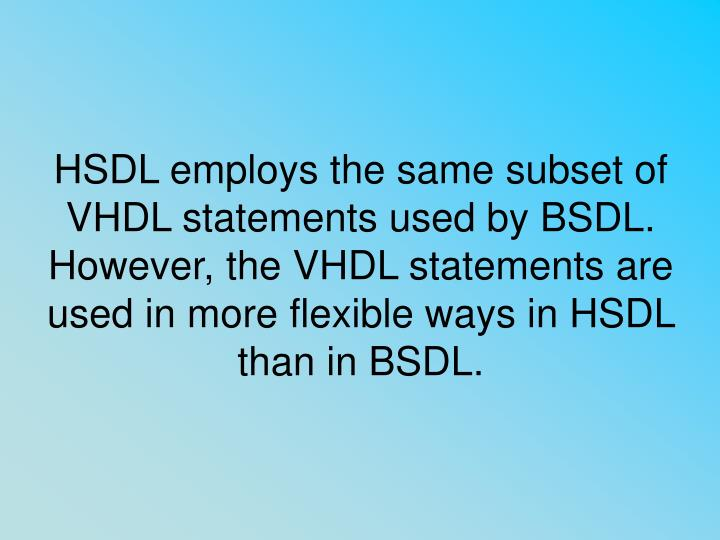 HSDL employs the same subset of VHDL statements used by BSDL. However, the VHDL statements are used in more flexible ways in HSDL than in BSDL.