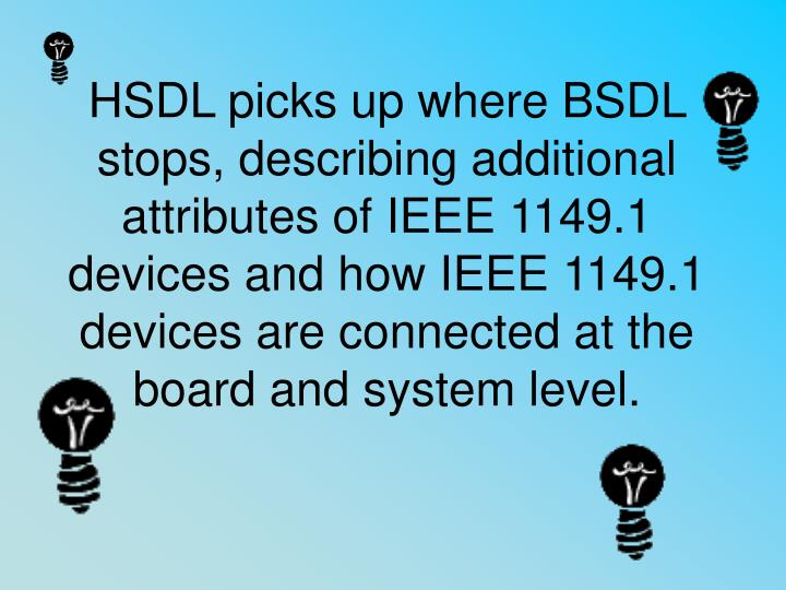 HSDL picks up where BSDL stops, describing additional attributes of IEEE 1149.1 devices and how IEEE 1149.1 devices are connected at the board and system level.