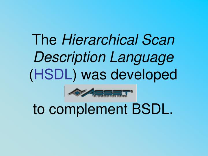 The hierarchical scan description language hsdl was developed by to complement bsdl
