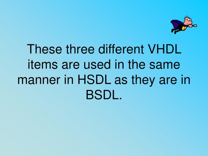 These three different VHDL items are used in the same manner in HSDL as they are in