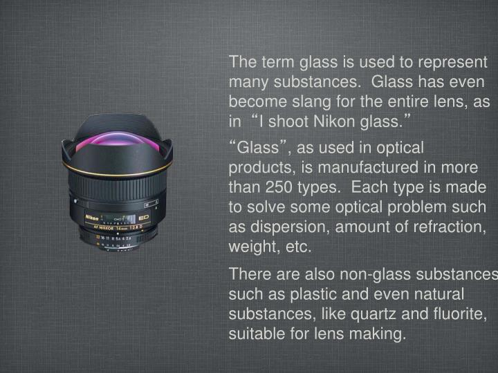 The term glass is used to represent many substances.  Glass has even become slang for the entire lens, as in