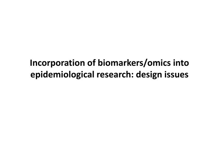 Incorporation of biomarkers/omics into epidemiological research: design issues