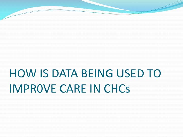 HOW IS DATA BEING USED TO IMPR0VE CARE IN CHCs