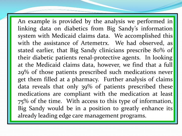 An example is provided by the analysis we performed in linking data on diabetics from Big Sandy's information system with Medicaid claims data.  We accomplished this with the assistance of Artemetrx.  We had observed, as stated earlier, that Big Sandy clinicians prescribe 80% of their diabetic patients renal-protective agents.  In looking at the Medicaid claims data, however, we find that a full 29% of those patients prescribed such medications never get them filled at a pharmacy.  Further analysis of claims data reveals that only 39% of patients prescribed these medications are compliant with the medication at least 75% of the time.  With access to this type of information, Big Sandy would be in a position to greatly enhance its already leading edge care management programs.