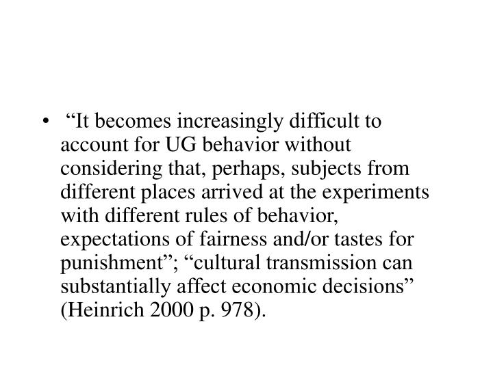 """It becomes increasingly difficult to account for UG behavior without considering that, perhaps, subjects from different places arrived at the experiments with different rules of behavior, expectations of fairness and/or tastes for punishment""; ""cultural transmission can substantially affect economic decisions"" (Heinrich 2000 p. 978)."