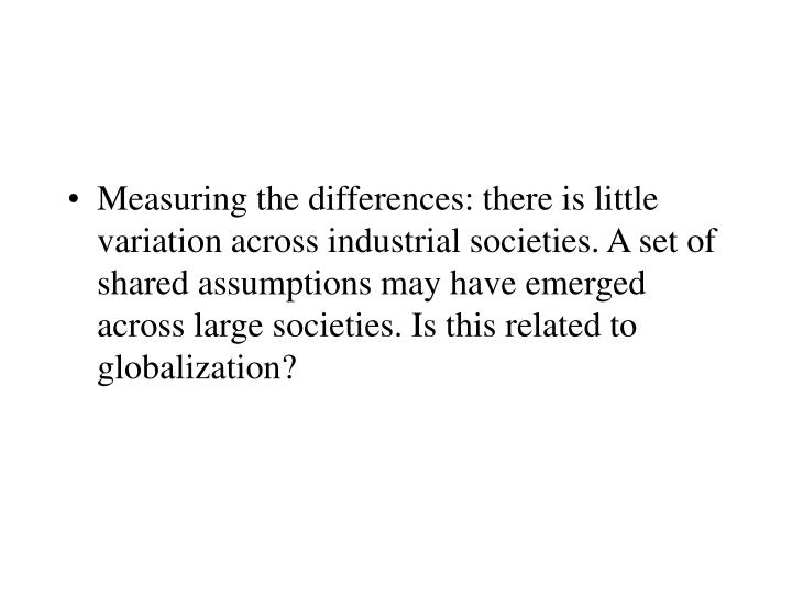 Measuring the differences: there is little variation across industrial societies. A set of shared assumptions may have emerged across large societies. Is this related to globalization?