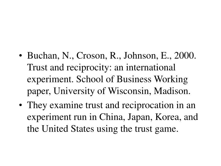 Buchan, N., Croson, R., Johnson, E., 2000. Trust and reciprocity: an international experiment. School of Business Working paper, University of Wisconsin, Madison.
