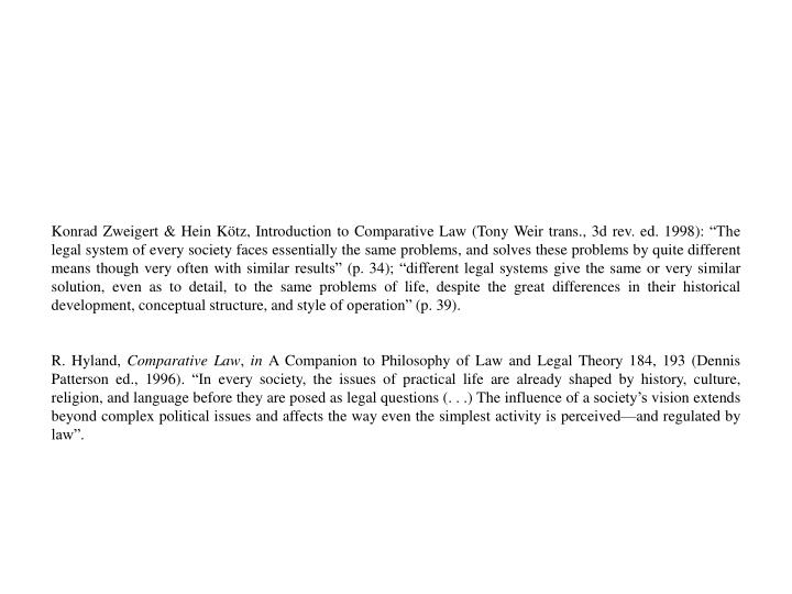 "Konrad Zweigert & Hein Kötz, Introduction to Comparative Law (Tony Weir trans., 3d rev. ed. 1998): ""The legal system of every society faces essentially the same problems, and solves these problems by quite different means though very often with similar results"" (p. 34); ""different legal systems give the same or very similar solution, even as to detail, to the same problems of life, despite the great differences in their historical development, conceptual structure, and style of operation"" (p. 39)."