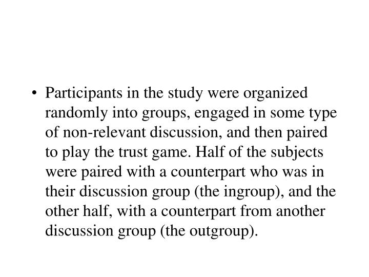Participants in the study were organized randomly into groups, engaged in some type of non-relevant discussion, and then paired to play the trust game. Half of the subjects were paired with a counterpart who was in their discussion group (the ingroup), and the other half, with a counterpart from another discussion group (the outgroup).