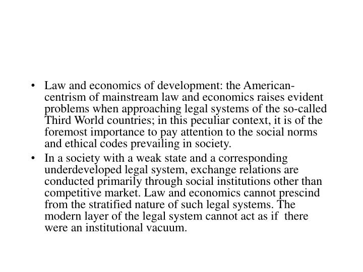 Law and economics of development: the American-centrism of mainstream law and economics raises evident problems when approaching legal systems of the so-called Third World countries; in this peculiar context, it is of the foremost importance to pay attention to the social norms and ethical codes prevailing in society.