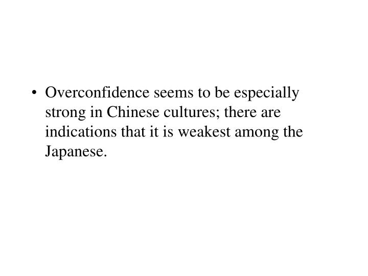 Overconfidence seems to be especially strong in Chinese cultures; there are indications that it is weakest among the Japanese.