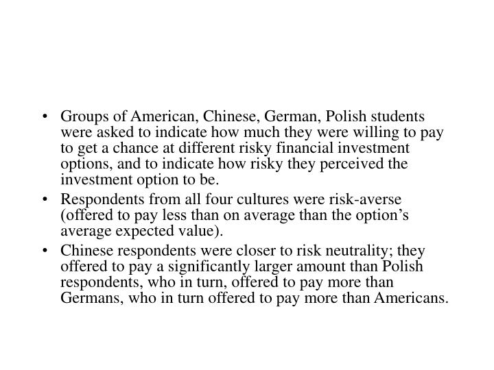 Groups of American, Chinese, German, Polish students were asked to indicate how much they were willing to pay to get a chance at different risky financial investment options, and to indicate how risky they perceived the investment option to be.