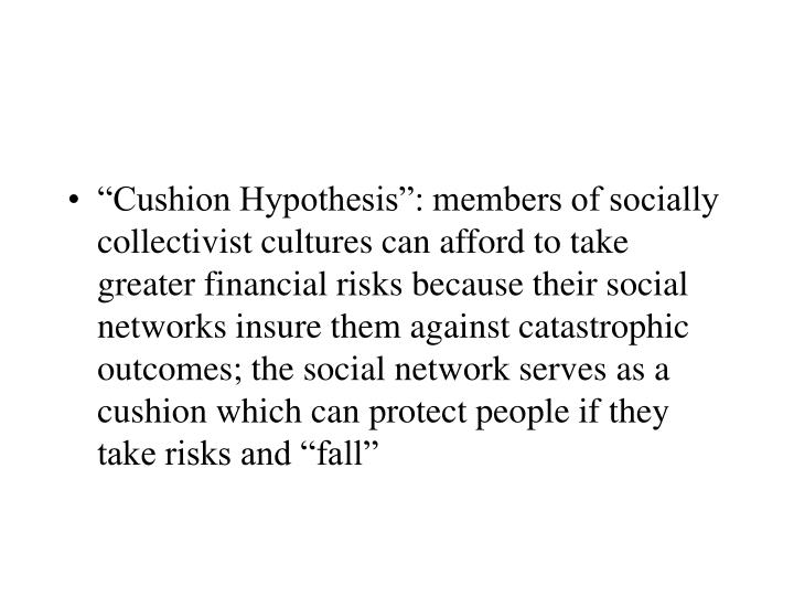 """Cushion Hypothesis"": members of socially collectivist cultures can afford to take greater financial risks because their social networks insure them against catastrophic outcomes; the social network serves as a cushion which can protect people if they take risks and ""fall"""