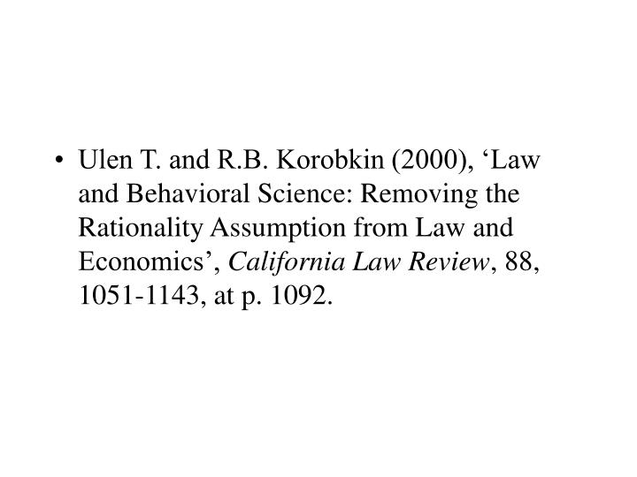 Ulen T. and R.B. Korobkin (2000), 'Law and Behavioral Science: Removing the Rationality Assumption from Law and Economics',
