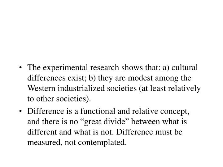 The experimental research shows that: a) cultural differences exist; b) they are modest among the Western industrialized societies (at least relatively to other societies).