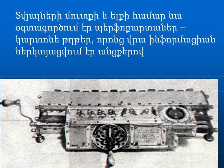 Տվյալների մուտքի և ելքի համար նա օգտագործում էր պերֆոքարտաներ – կարտոնե թղթեր, որոնց վրա ինֆորմացիան ներկայացվում էր անցքերով