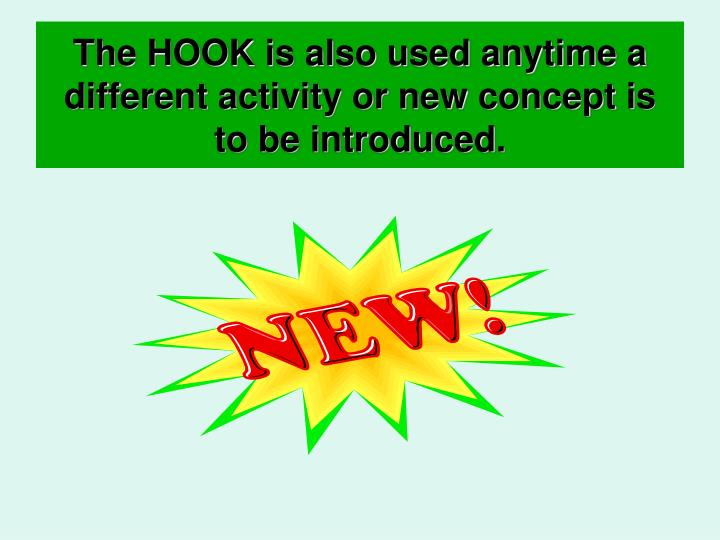 The HOOK is also used anytime a different activity or new concept is to be introduced.