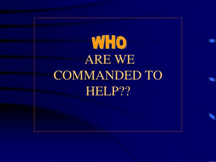 ARE WE COMMANDED TO HELP??