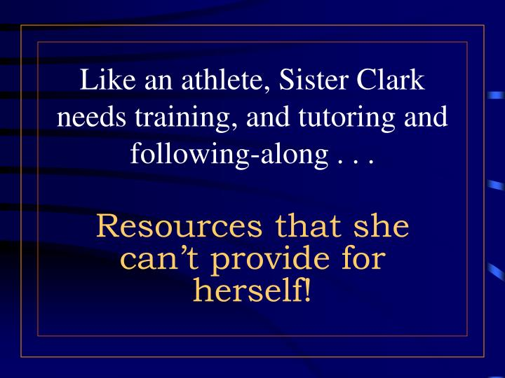 Like an athlete, Sister Clark needs training, and tutoring and following-along . . .