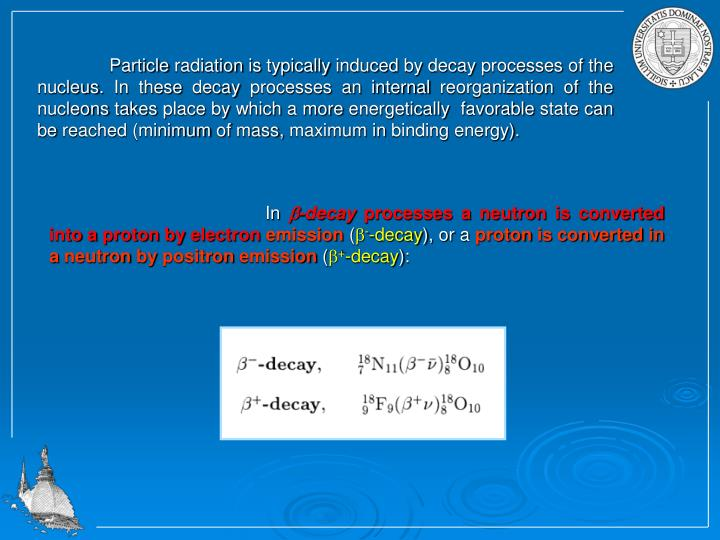 Particle radiation is typically induced by decay processes of the nucleus. In these decay processes an internal reorganization of the nucleons takes place by which a more energetically