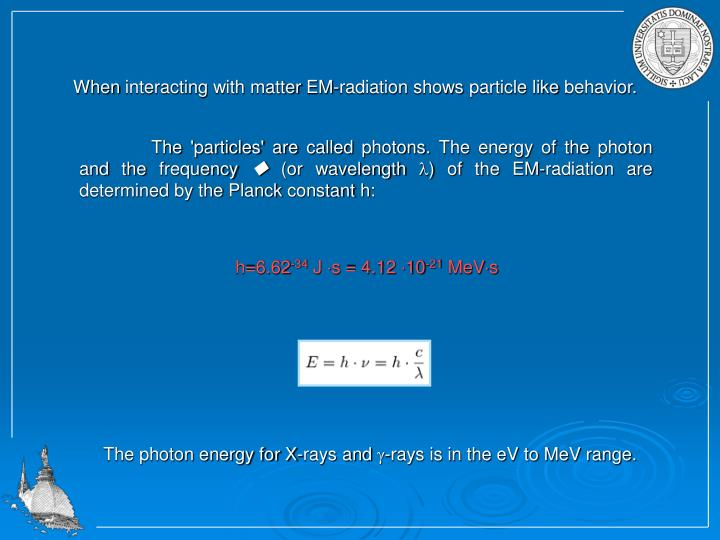 When interacting with matter EM-radiation shows particle like behavior.